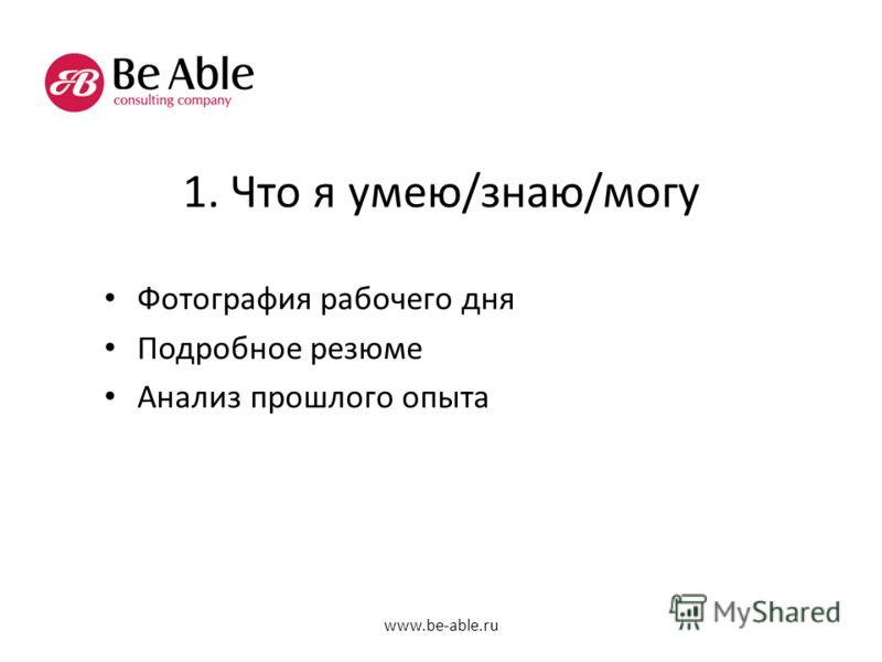 1. Что я умею/знаю/могу Фотография рабочего дня Подробное резюме Анализ прошлого опыта www.be-able.ru