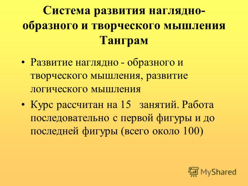 Система развития наглядно- образного и творческого мышления Танграм Развитие наглядно - образного и творческого мышления, развитие логического мышления Курс рассчитан на 15 занятий. Работа последовательно с первой фигуры и до последней фигуры (всего