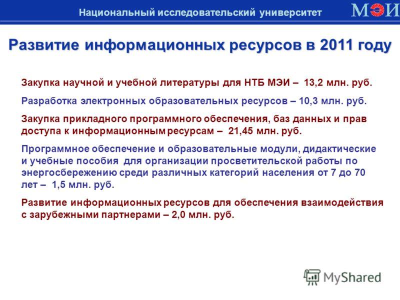 Развитие информационных ресурсов в 2011 году Национальный исследовательский университет Закупка научной и учебной литературы для НТБ МЭИ – 13,2 млн. руб. Разработка электронных образовательных ресурсов – 10,3 млн. руб. Закупка прикладного программног