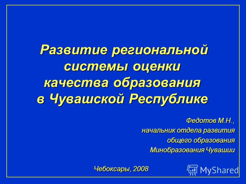 Развитие региональной системы оценки качества образования в Чувашской Республике Федотов М.Н., начальник отдела развития общего образования Минобразования Чувашии Чебоксары, 2008