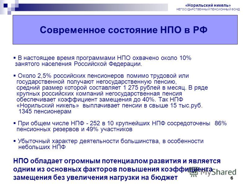 6 Современное состояние НПО в РФ В настоящее время программами НПО охвачено около 10% занятого населения Российской Федерации. Около 2,5% российских пенсионеров помимо трудовой или государственной получают негосударственную пенсию, средний размер кот