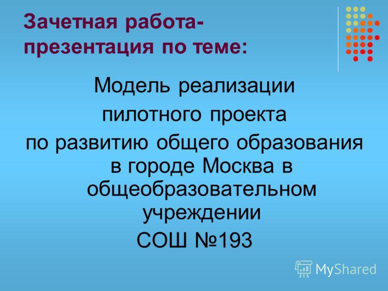 Зачетная работа- презентация по теме: Модель реализации пилотного проекта по развитию общего образования в городе Москва в общеобразовательном учреждении СОШ 193