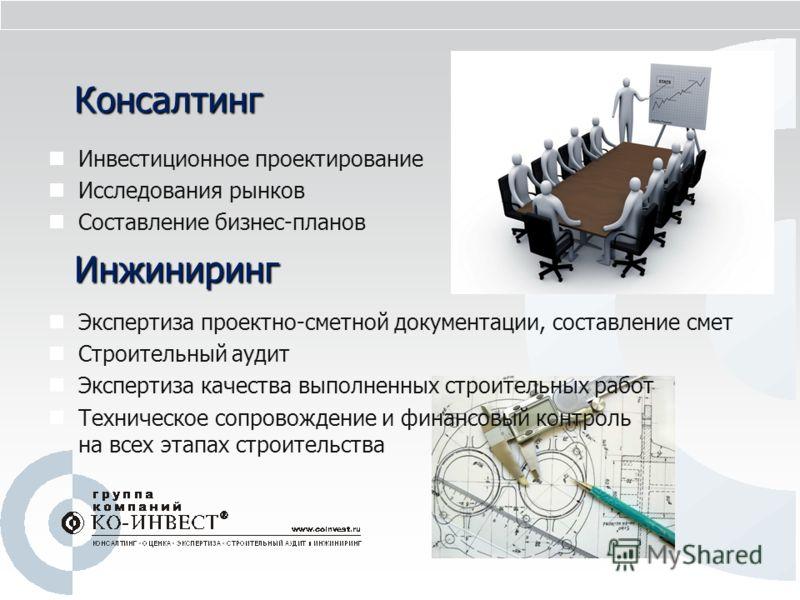 Консалтинг Инвестиционное проектирование Исследования рынков Составление бизнес-планов Инжиниринг Экспертиза проектно-сметной документации, составление смет Строительный аудит Экспертиза качества выполненных строительных работ Техническое сопровожден