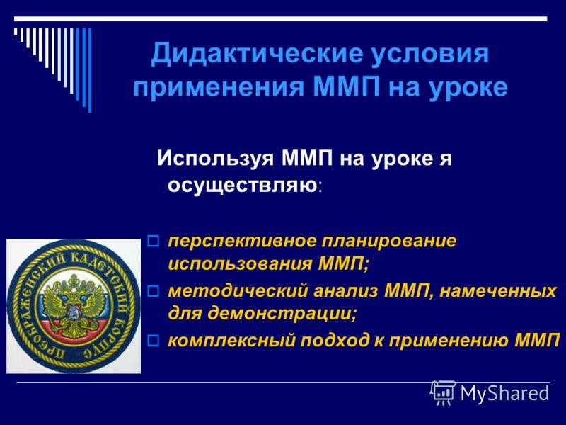 Дидактические условия применения ММП на уроке Используя ММП на уроке я осуществляю : перспективное планирование использования ММП; методический анализ ММП, намеченных для демонстрации; комплексный подход к применению ММП