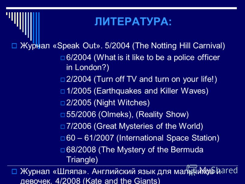 ЛИТЕРАТУРА: Журнал «Speak Out». 5/2004 (The Notting Hill Carnival) 6/2004 (What is it like to be a police officer in London?) 2/2004 (Turn off TV and turn on your life!) 1/2005 (Earthquakes and Killer Waves) 2/2005 (Night Witches) 55/2006 (Olmeks), (