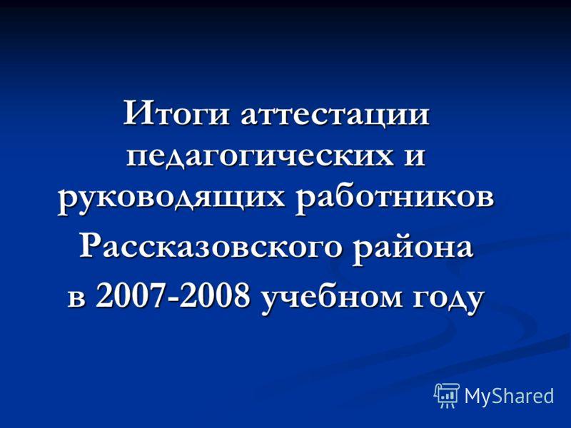 Итоги аттестации педагогических и руководящих работников Рассказовского района в 2007-2008 учебном году