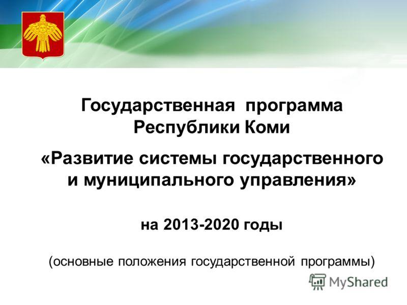 Государственная программа Республики Коми «Развитие системы государственного и муниципального управления» на 2013-2020 годы (основные положения государственной программы)