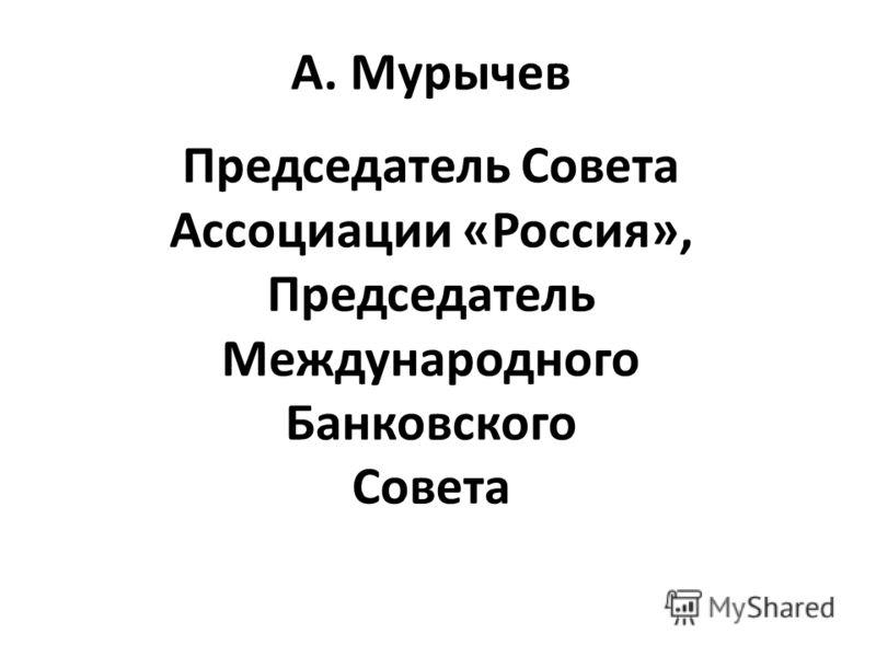 А. Мурычев Председатель Совета Ассоциации «Россия», Председатель Международного Банковского Совета
