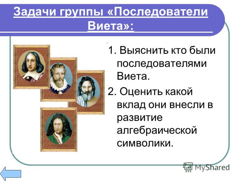 Задачи группы «Последователи Виета»: 1. Выяснить кто были последователями Виета. 2. Оценить какой вклад они внесли в развитие алгебраической символики.