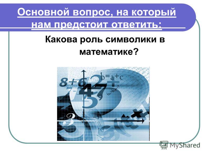 Основной вопрос, на который нам предстоит ответить: Какова роль символики в математике?