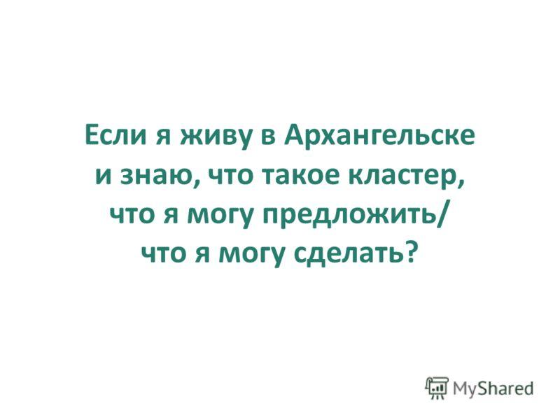 Если я живу в Архангельске и знаю, что такое кластер, что я могу предложить/ что я могу сделать?