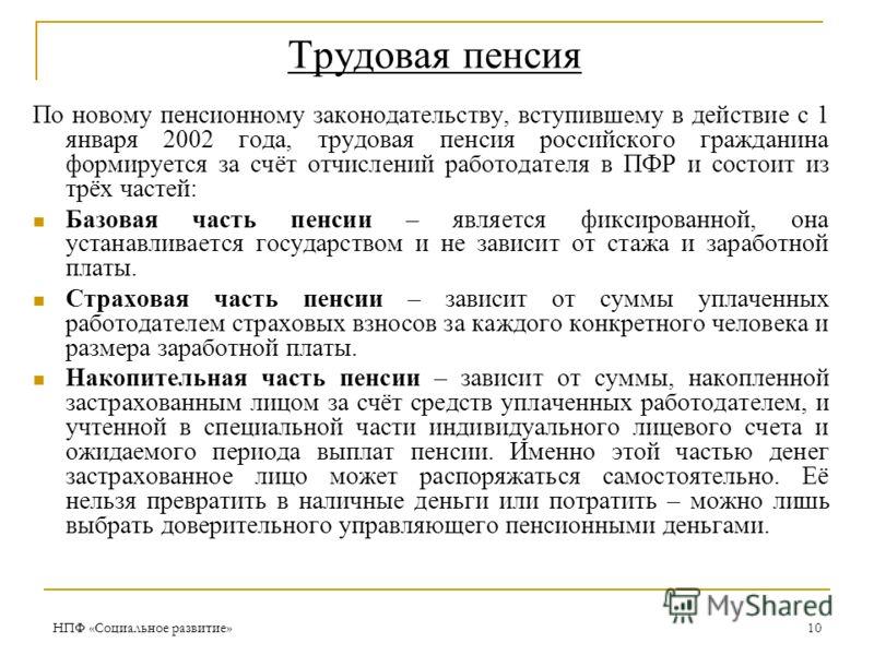 НПФ «Социальное развитие»10 Трудовая пенсия По новому пенсионному законодательству, вступившему в действие с 1 января 2002 года, трудовая пенсия российского гражданина формируется за счёт отчислений работодателя в ПФР и состоит из трёх частей: Базова