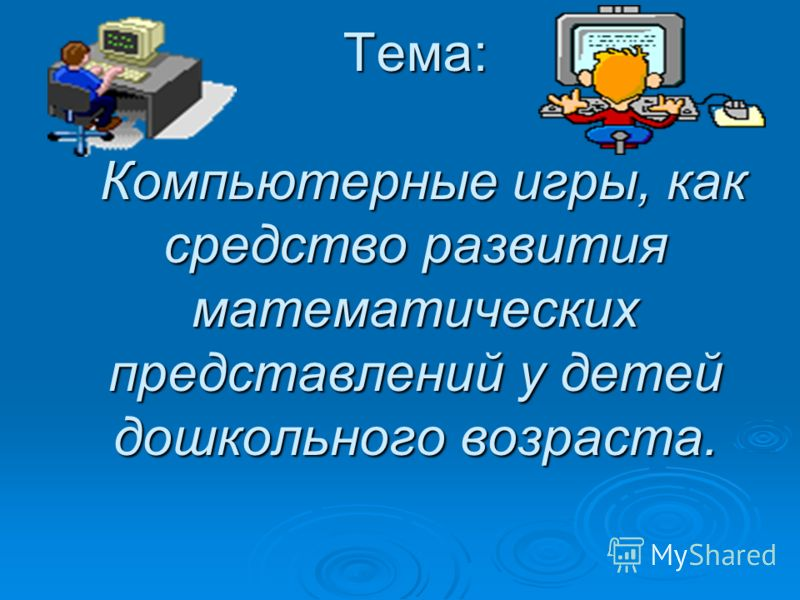 Тема: Компьютерные игры, как средство развития математических представлений у детей дошкольного возраста.