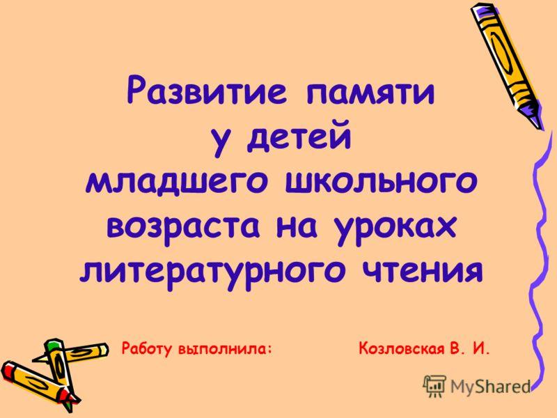 Развитие памяти у детей младшего школьного возраста на уроках литературного чтения Работу выполнила: Козловская В. И.