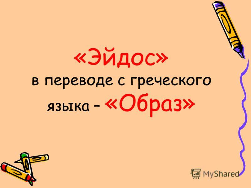 «Эйдос» в переводе с греческого языка – «Образ»