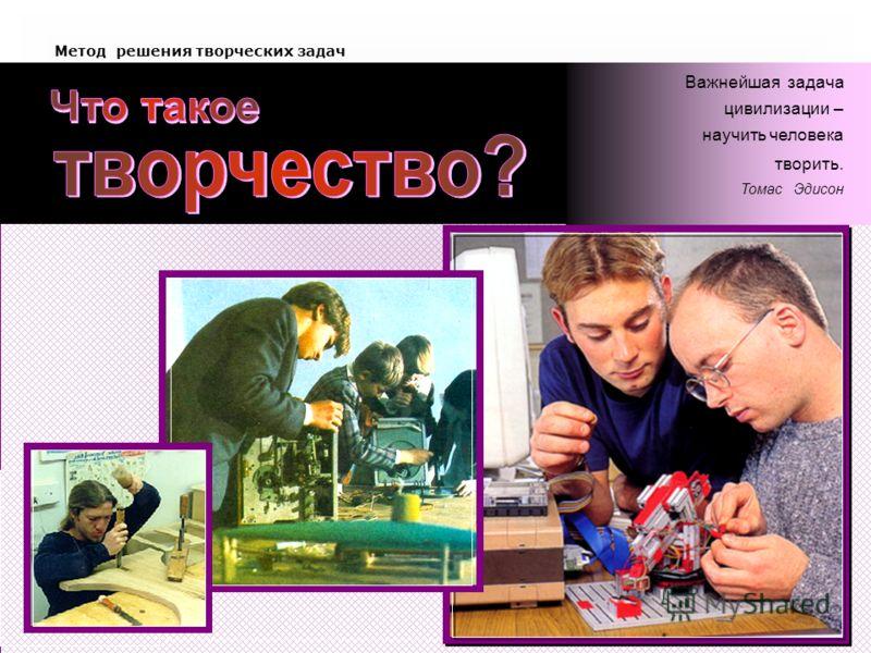 Метод решения творческих задач Важнейшая задача цивилизации – научить человека творить. Томас Эдисон