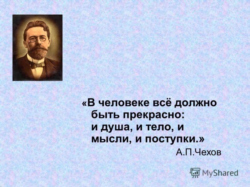 « В человеке всё должно быть прекрасно: и душа, и тело, и мысли, и поступки.» А.П.Чехов