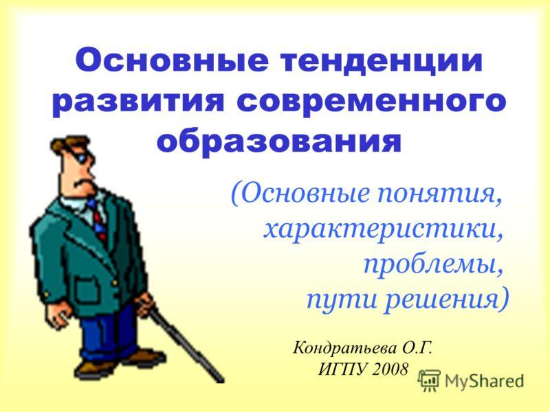 Основные тенденции развития современного образования Кондратьева О.Г. ИГПУ 2008