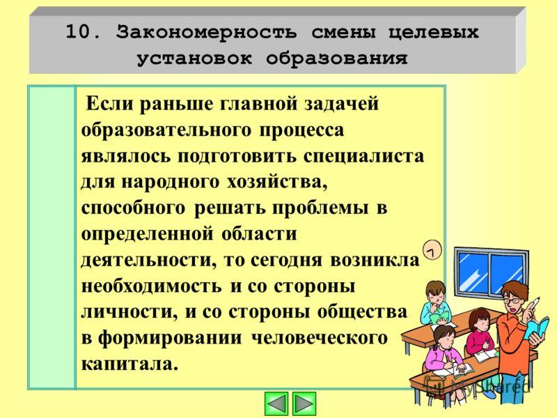10. Закономерность смены целевых установок образования Если раньше главной задачей образовательного процесса являлось подготовить специалиста для народного хозяйства, способного решать проблемы в определенной области деятельности, то сегодня возникла