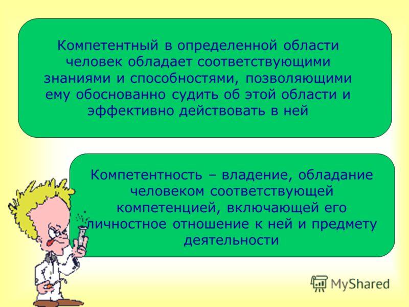 Компетентный в определенной области человек обладает соответствующими знаниями и способностями, позволяющими ему обоснованно судить об этой области и эффективно действовать в ней Компетентность – владение, обладание человеком соответствующей компетен