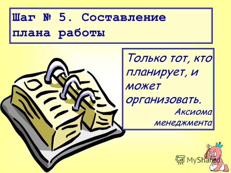Шаг 5. Составление плана работы Только тот, кто планирует, и может организовать. Аксиома менеджмента