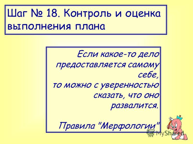 Шаг 18. Контроль и оценка выполнения плана Если какое-то дело предоставляется самому себе, то можно с уверенностью сказать, что оно развалится. Правила Мерфологии