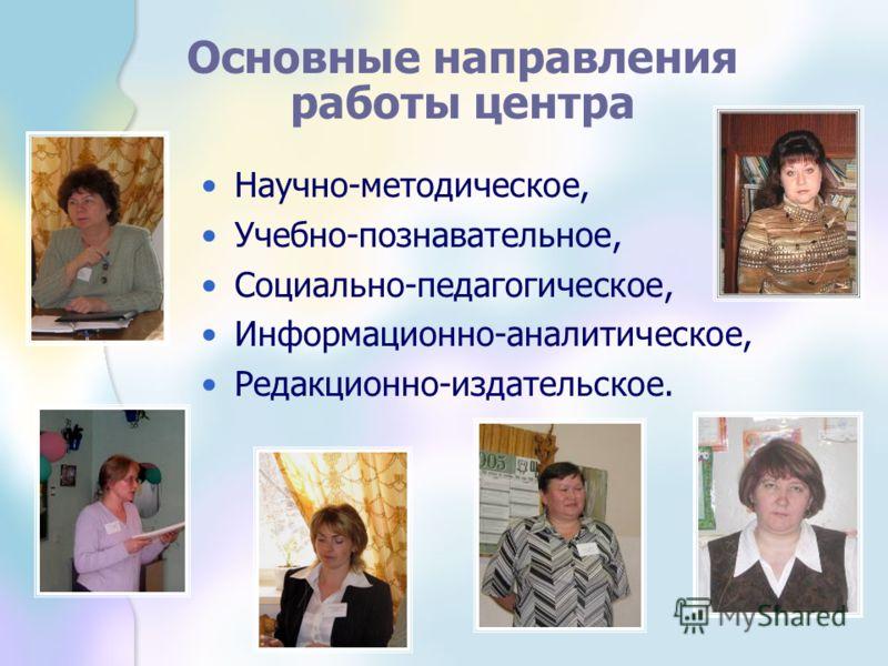 Основные направления работы центра Научно-методическое, Учебно-познавательное, Социально-педагогическое, Информационно-аналитическое, Редакционно-издательское.