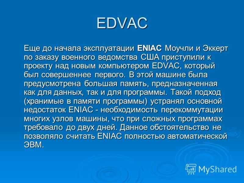 EDVAC Еще до начала эксплуатации ENIAC Моучли и Эккерт по заказу военного ведомства США приступили к проекту над новым компьютером EDVAC, который был совершеннее первого. В этой машине была предусмотрена большая память, предназначенная как для данных