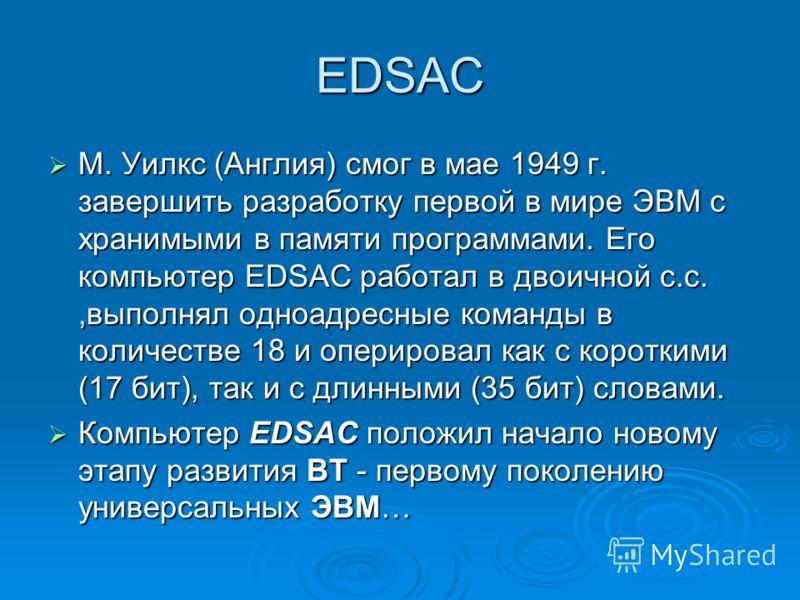 EDSAC М. Уилкс (Англия) смог в мае 1949 г. завершить разработку первой в мире ЭВМ с хранимыми в памяти программами. Его компьютер EDSAC работал в двоичной с.с.,выполнял одноадресные команды в количестве 18 и оперировал как с короткими (17 бит), так и