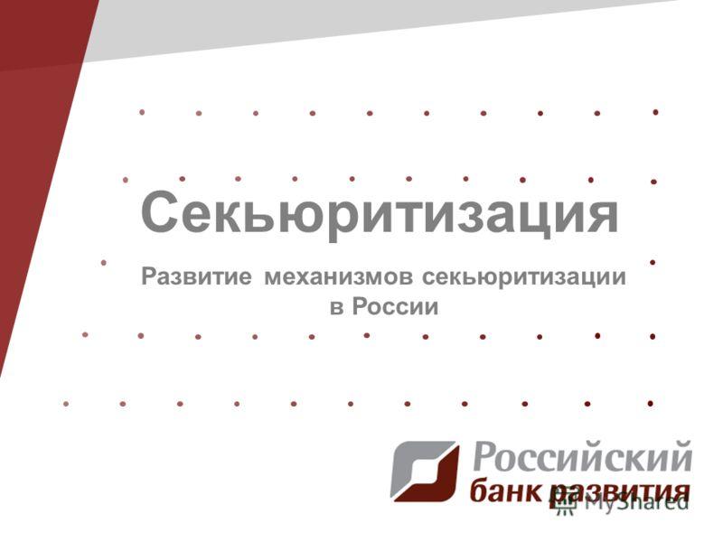 Секьюритизация Развитие механизмов секьюритизации в России
