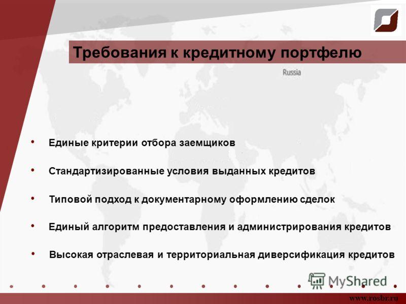 Требования к кредитному портфелю www.rosbr.ru Стандартизированные условия выданных кредитов Единые критерии отбора заемщиков Высокая отраслевая и территориальная диверсификация кредитов Единый алгоритм предоставления и администрирования кредитов Типо