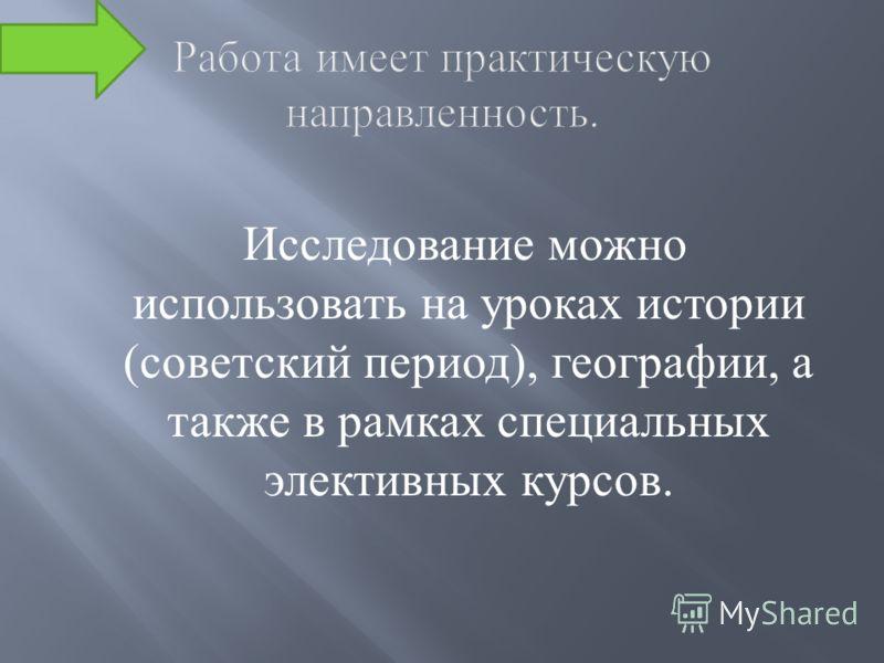 Исследование можно использовать на уроках истории (советский период), географии, а также в рамках специальных элективных курсов.