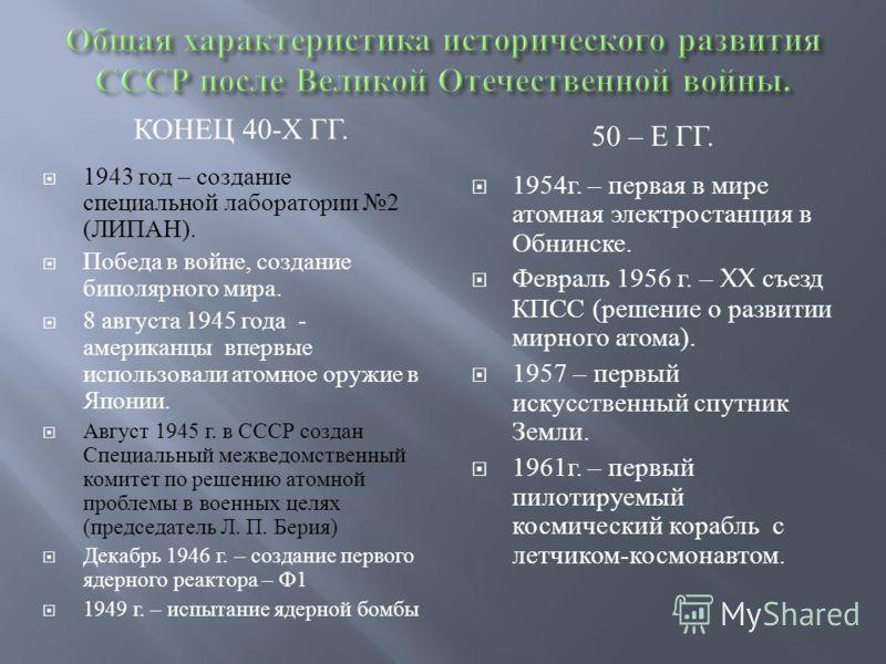 КОНЕЦ 40- Х ГГ. 50 – Е ГГ. 1943 год – создание специальной лаборатории 2 ( ЛИПАН ). Победа в войне, создание биполярного мира. 8 августа 1945 года - американцы впервые использовали атомное оружие в Японии. Август 1945 г. в СССР создан Специальный меж