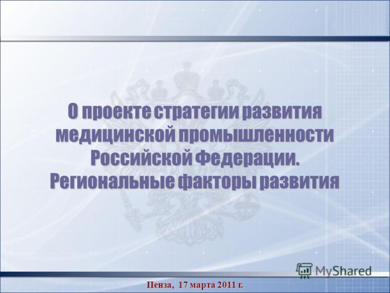 О проекте стратегии развития медицинской промышленности Российской Федерации. Региональные факторы развития Пенза, 17 марта 2011 г.