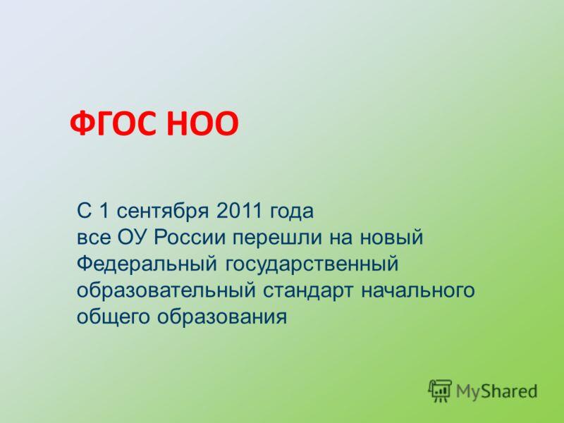 ФГОС НОО С 1 сентября 2011 года все ОУ России перешли на новый Федеральный государственный образовательный стандарт начального общего образования
