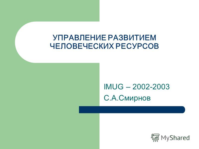 УПРАВЛЕНИЕ РАЗВИТИЕМ ЧЕЛОВЕЧЕСКИХ РЕСУРСОВ IMUG – 2002-2003 С.А.Смирнов