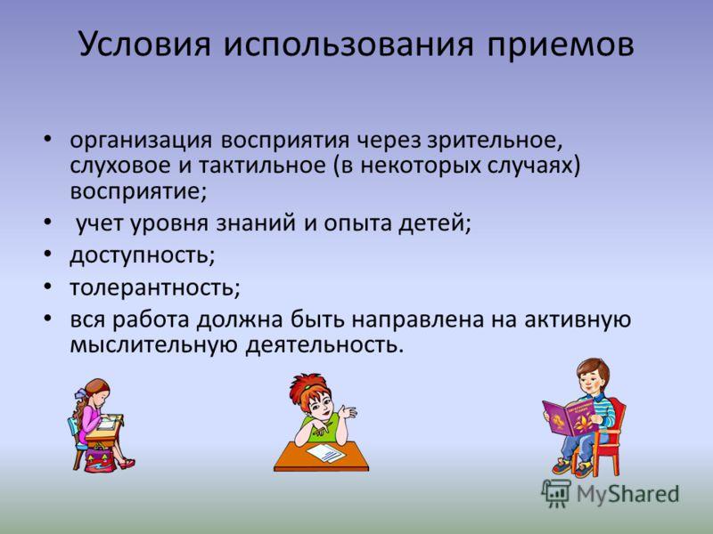 Условия использования приемов организация восприятия через зрительное, слуховое и тактильное (в некоторых случаях) восприятие; учет уровня знаний и опыта детей; доступность; толерантность; вся работа должна быть направлена на активную мыслительную де