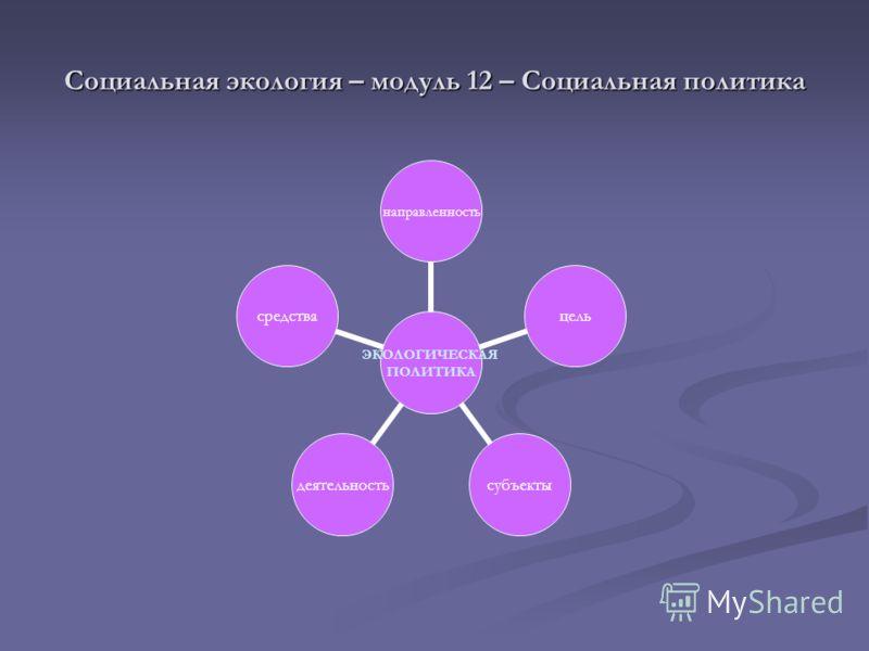 Социальная экология – модуль 12 – Социальная политика ЭКОЛОГИЧЕСКАЯ ПОЛИТИКА направленностьцельсубъектыдеятельностьсредства