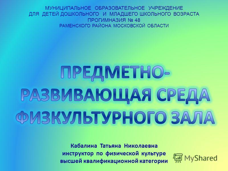 МУНИЦИПАЛЬНОЕ ОБРАЗОВАТЕЛЬНОЕ УЧРЕЖДЕНИЕ ДЛЯ ДЕТЕЙ ДОШКОЛЬНОГО И МЛАДШЕГО ШКОЛЬНОГО ВОЗРАСТА ПРОГИМНАЗИЯ 48 РАМЕНСКОГО РАЙОНА МОСКОВСКОЙ ОБЛАСТИ Кабалина Татьяна Николаевна инструктор по физической культуре высшей квалификационной категории
