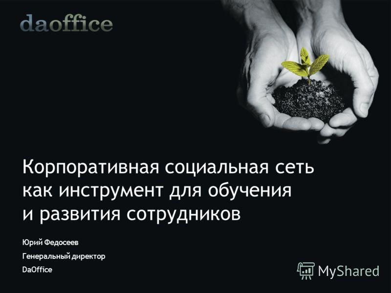 Корпоративная социальная сеть как инструмент для обучения и развития сотрудников Юрий Федосеев Генеральный директор DaOffice