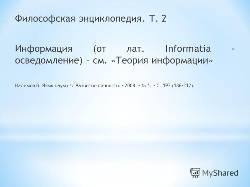 Философская энциклопедия. Т. 2 Информация (от лат. Informatia - осведомление) – см. «Теория информации» Налимов В. Язык науки // Развитие личности. – 2008. – 1. – С. 197 (186–212).