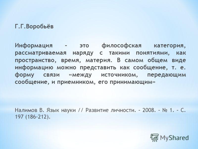Г.Г.Воробьёв Информация – это философская категория, рассматриваемая наряду с такими понятиями, как пространство, время, материя. В самом общем виде информацию можно представить как сообщение, т. е. форму связи «между источником, передающим сообщение
