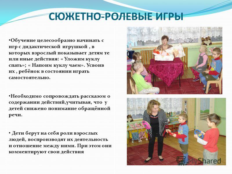 СЮЖЕТНО-РОЛЕВЫЕ ИГРЫ Обучение целесообразно начинать с игр с дидактической игрушкой, в которых взрослый показывает детям те или иные действия: « Уложим куклу спать»; « Напоим куклу чаем». Усвоив их, ребёнок в состоянии играть самостоятельно. Необходи