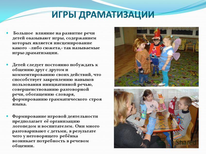 ИГРЫ ДРАМАТИЗАЦИИ Большое влияние на развитие речи детей оказывают игры, содержанием которых является инсценирование какого –либо сюжета,- так называемые игры-драматизации. Детей следует постоянно побуждать к общению друг с другом и комментированию с