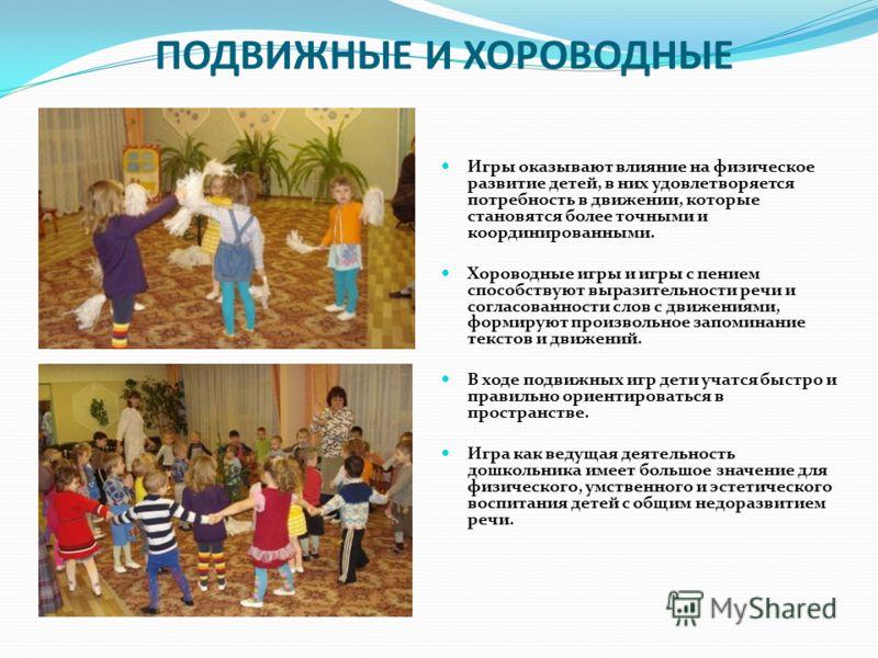 ПОДВИЖНЫЕ И ХОРОВОДНЫЕ Игры оказывают влияние на физическое развитие детей, в них удовлетворяется потребность в движении, которые становятся более точными и координированными. Хороводные игры и игры с пением способствуют выразительности речи и соглас