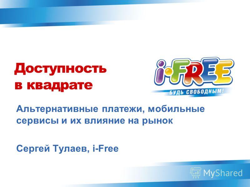 Доступность в квадрате Альтернативные платежи, мобильные сервисы и их влияние на рынок Сергей Тулаев, i-Free