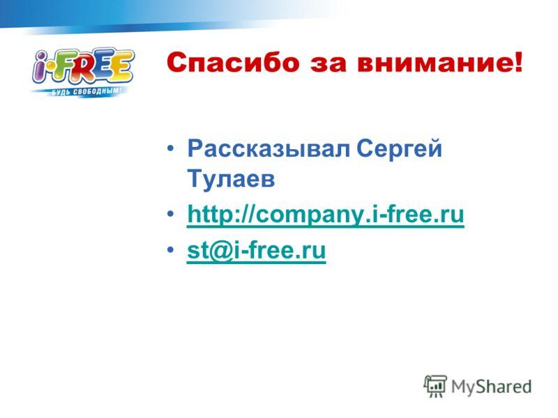 Спасибо за внимание! Рассказывал Сергей Тулаев http://company.i-free.ru st@i-free.ru