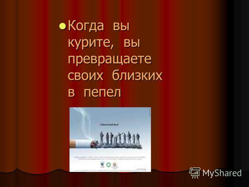 Когда вы курите, вы превращаете своих близких в пепел Когда вы курите, вы превращаете своих близких в пепел