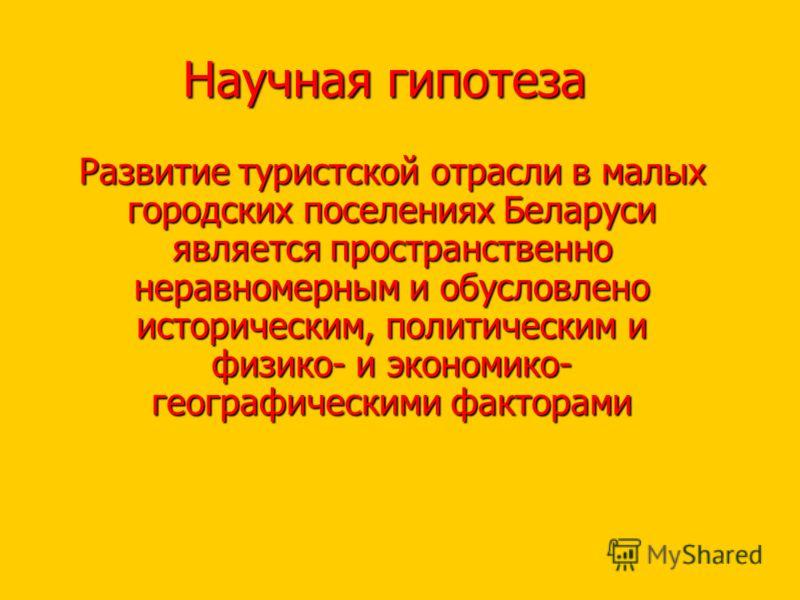 Научная гипотеза Развитие туристской отрасли в малых городских поселениях Беларуси является пространственно неравномерным и обусловлено историческим, политическим и физико- и экономико- географическими факторами