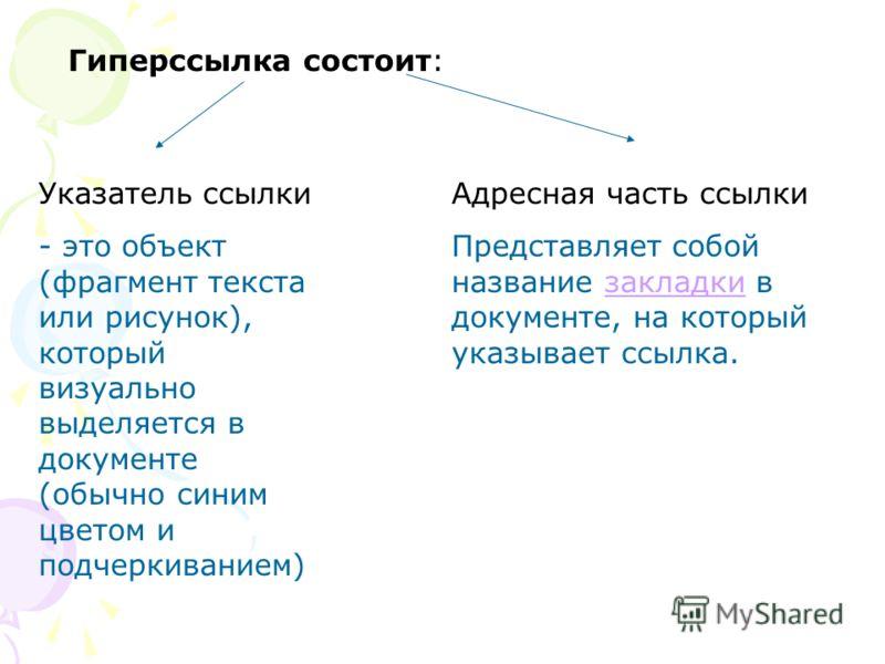 Гиперссылка состоит: Указатель ссылки - это объект (фрагмент текста или рисунок), который визуально выделяется в документе (обычно синим цветом и подчеркиванием) Адресная часть ссылки Представляет собой название закладки в документе, на который указы